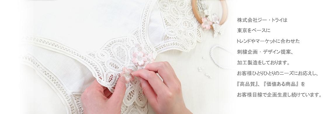 株式会社ジー・トライは東京をベースにトレンドやマーケットに合わせた刺繍企画・デザイン提案、加工製造をしております。お客様ひとりひとりのニーズにお応えし、「高品質」、「価値ある商品」をお客様目線で企画生産し続けています。